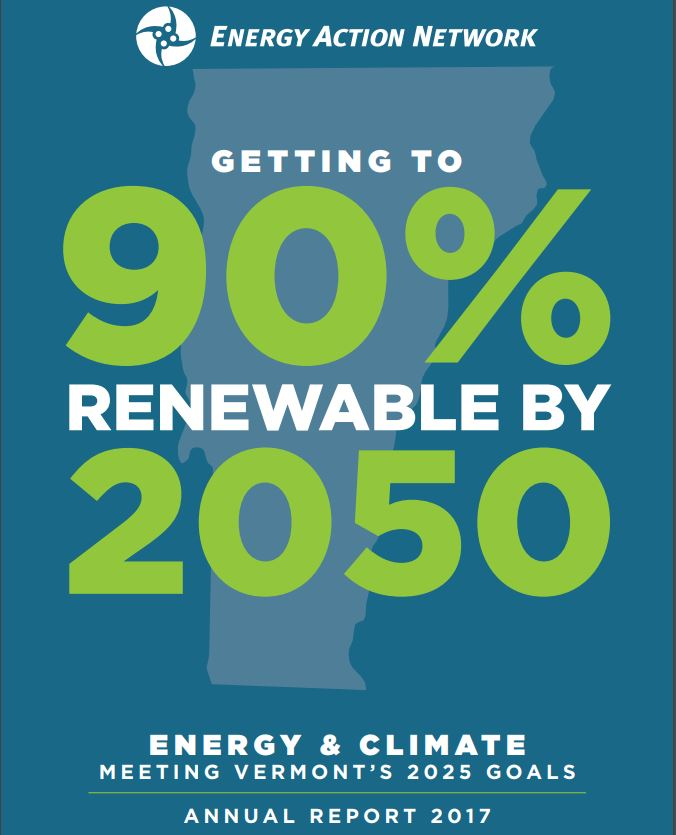 New Report on Vermont's Energy & Climate Commitments Shows Mixed Progress to Date Montpelier – The Energy Action Network (EAN), a diverse network of business, non-profit, and public sector stakeholders committed to achieving 90% of Vermont's energy needs through efficiency and renewable energy by 2050, today released its 2017 Annual Report. The in-depth analysis draws on state and federal data to show the status of Vermont's progress toward its energy and climate commitments.